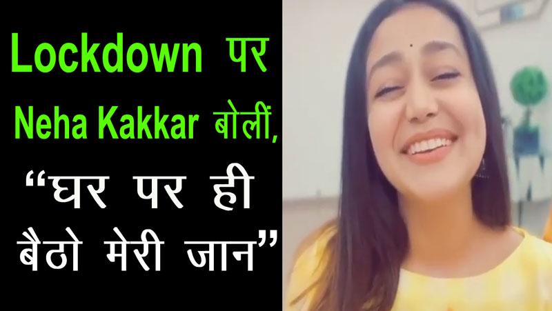 Coronavirus Lockdown पर Neha Kakkar बोलीं, घर पर ही बैठो मेरी जान