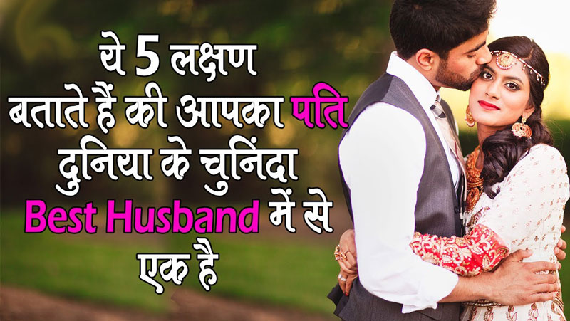 यदि आपके पति में है ये 5 लक्षण, तो आपका पति दुनिया के चुनिंदा 'बेस्ट हस्बैंड' में से एक है