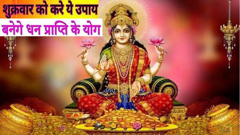 शुक्रवार को जरूर करे ये खास सरल उपाय, मां लक्ष्मी के आशीर्वाद से बनेगे धन प्राप्ति के योग..