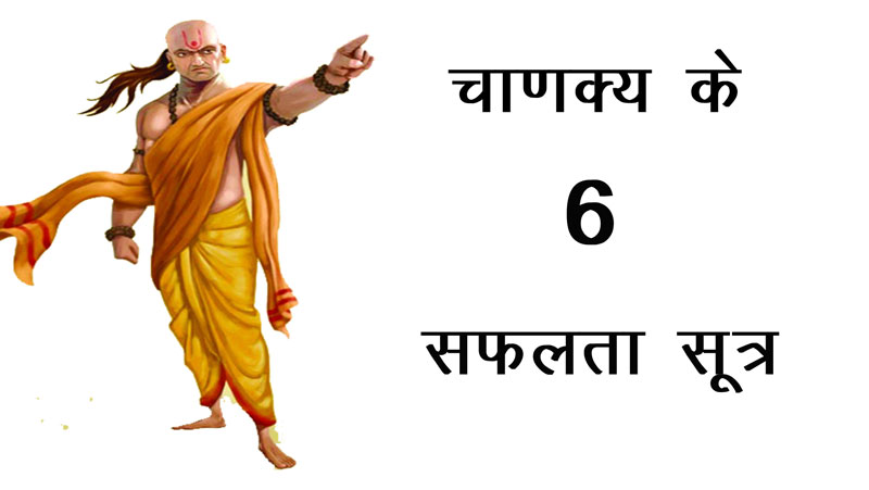 चाणक्य ने दिए थे सफलता के 6 सूत्र, इनको जीवन में अपनाने वाला व्यक्ति अवश्य सफलता प्राप्त करता है, जानिए