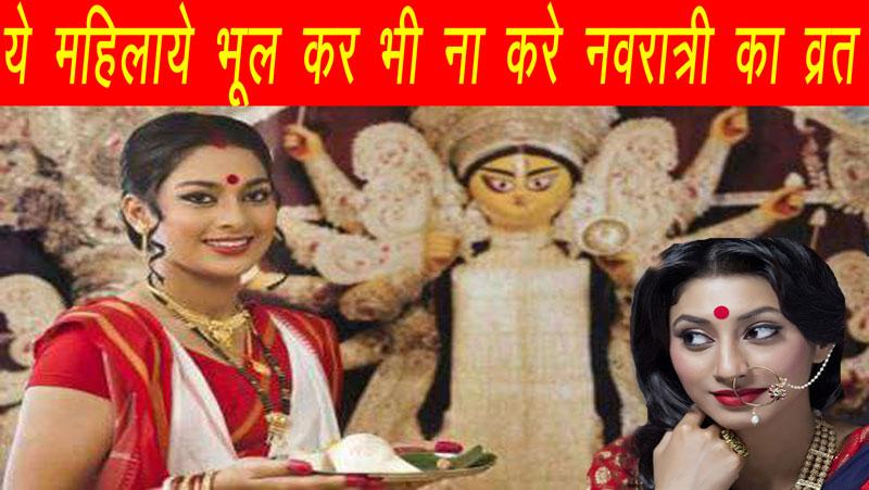 नवरात्री में इन महिलाओं को भूलकर भी नहीं रखना चाहिए व्रत, उठानी पड़ सकती है परेशानी, जानिए