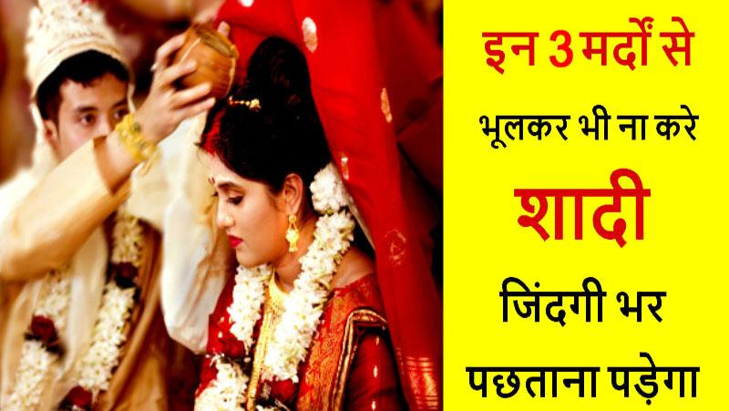 इन 3 तरह के मर्दो से कभी ना करे शादी, देर लगती जिंदगी नर्क बनने में, जानिए
